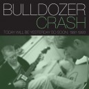 BULLDOZER CRASH : Today Will Be Yesterday So Soon 1991-1993